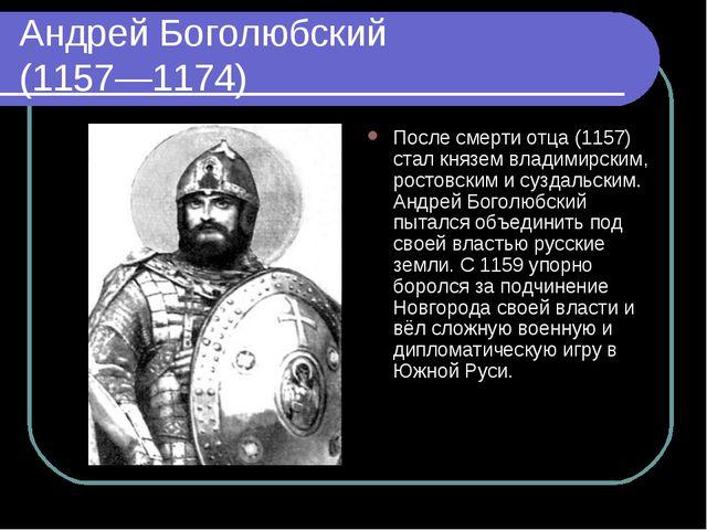 Андрей Боголюбский (1157—1174) После смерти отца (1157) стал князем владимирс...