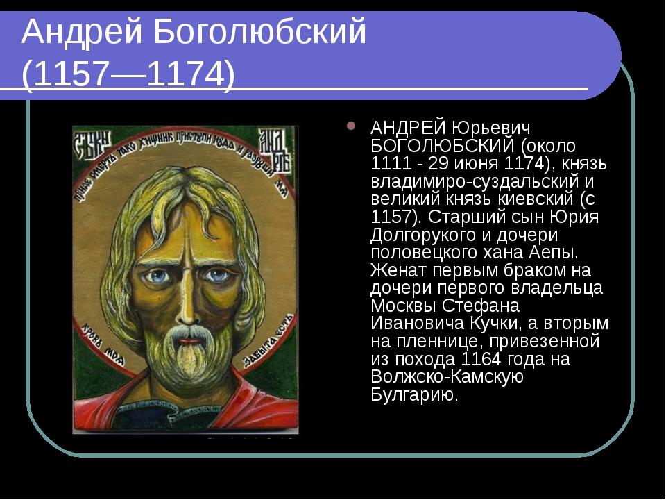 Андрей Боголюбский (1157—1174) АНДРЕЙ Юрьевич БОГОЛЮБСКИЙ (около 1111 - 29 ию...
