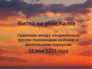 Битва на реке Калке Сражение между соединённым русско-половецким войском и мо