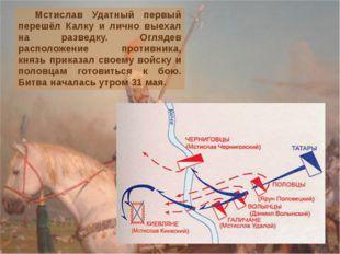 Мстислав Удатный первый перешёл Калку и лично выехал на разведку. Оглядев ра