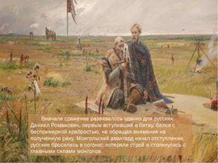 Вначале сражение развивалось удачно для русских. Даниил Романович, первым вс