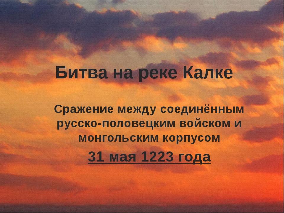 Битва на реке Калке Сражение между соединённым русско-половецким войском и мо...