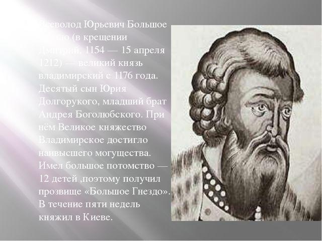Всеволод Юрьевич Большое Гнездо (в крещении Дмитрий, 1154 — 15 апреля 1212) —...