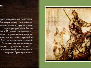 Смерть Перед смертью он пожелал, чтобы царя тангутов казнили сразу после взят