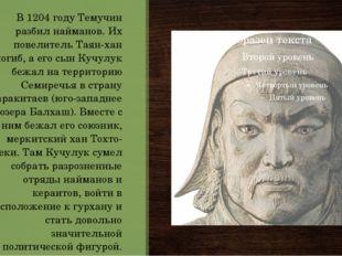 В 1204 году Темучин разбил найманов. Их повелитель Таян-хан погиб, а его сын