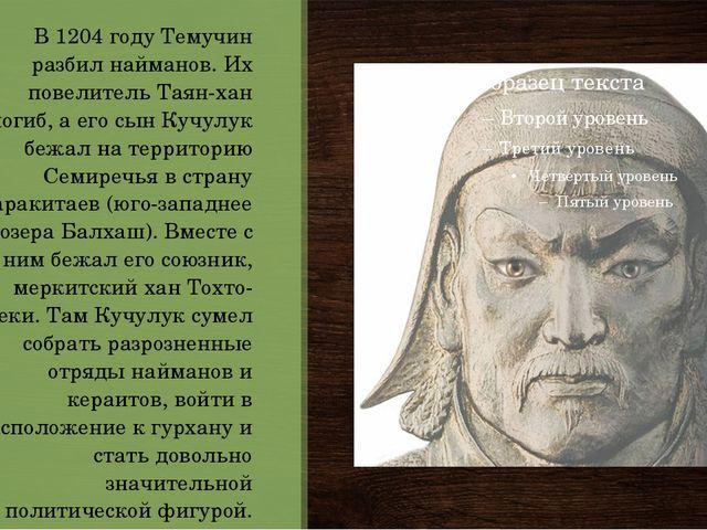 В 1204 году Темучин разбил найманов. Их повелитель Таян-хан погиб, а его сын...