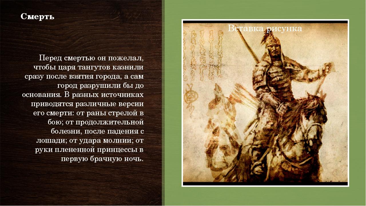Смерть Перед смертью он пожелал, чтобы царя тангутов казнили сразу после взят...