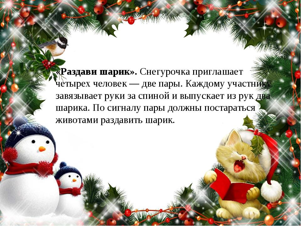«Раздави шарик».Снегурочка приглашает четырех человек — две пары. Каждому уч...