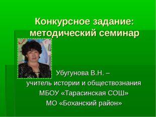 Конкурсное задание: методический семинар Убугунова В.Н. – учитель истории и о