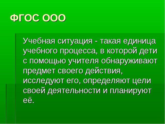 ФГОС ООО Учебная ситуация - такая единица учебного процесса, в которой дети с...
