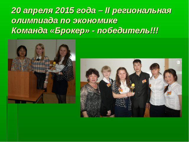 20 апреля 2015 года – II региональная олимпиада по экономике Команда «Брокер»...
