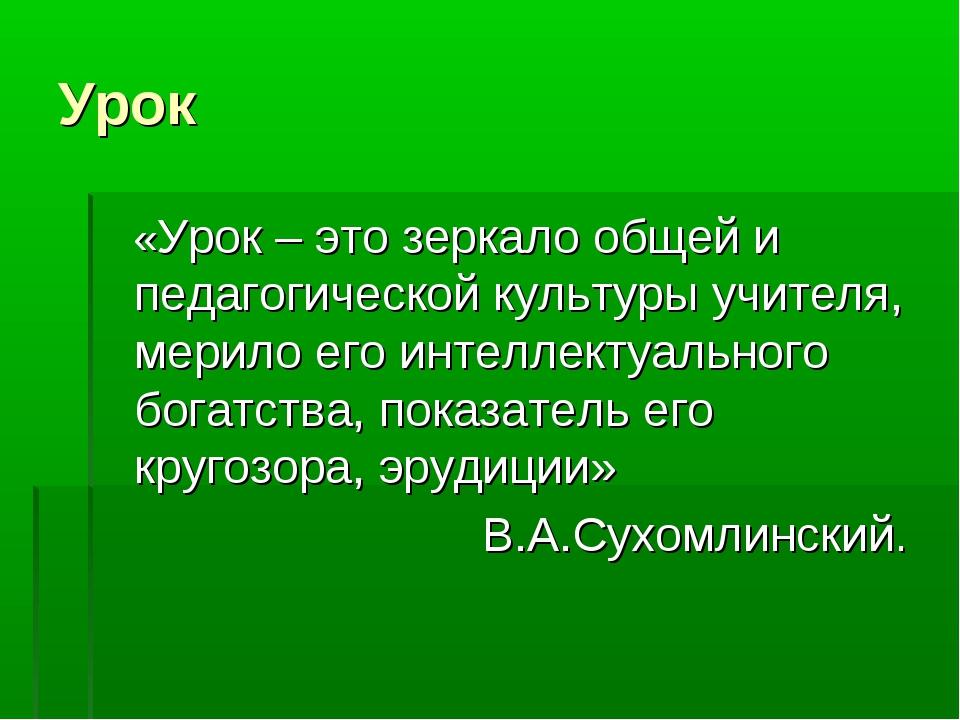 Урок «Урок – это зеркало общей и педагогической культуры учителя, мерило его...
