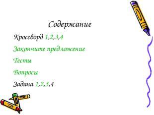 Содержание Кроссворд 1,2,3,4 Закончите предложение Тесты Вопросы Задача 1,2,3,4