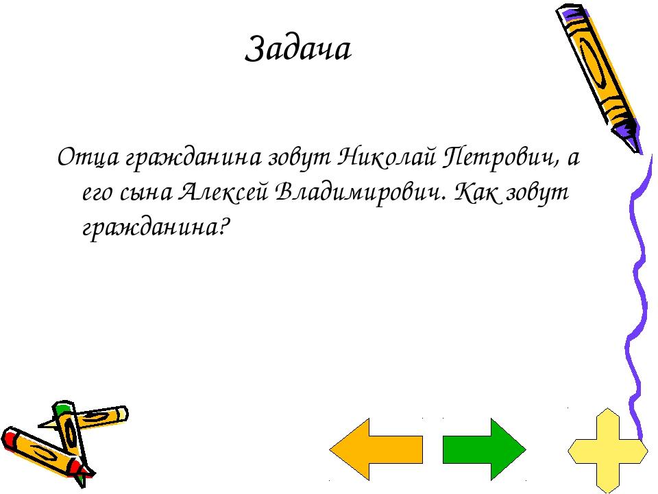 Задача Отца гражданина зовут Николай Петрович, а его сына Алексей Владимирови...