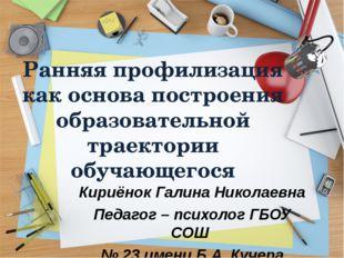 Кириёнок Галина Николаевна Педагог – психолог ГБОУ СОШ № 23 имени Б.А. Кучера