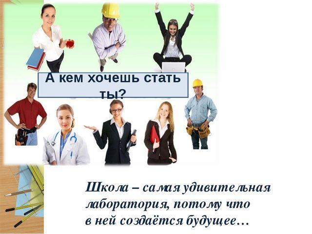 Школа – самая удивительная лаборатория, потому что в ней создаётся будущее… А...