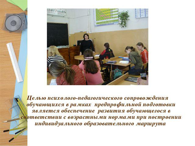 Целью психолого-педагогического сопровождения обучающихся в рамках предпрофи...