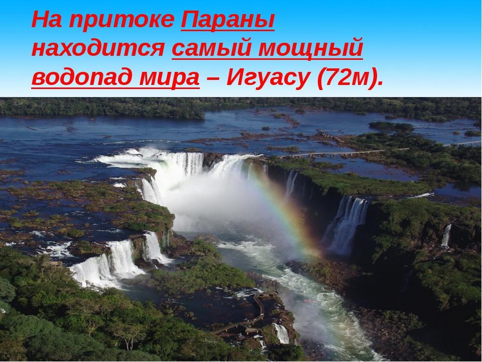 На притокеПараны находитсясамый мощный водопад мира– Игуасу (72м).