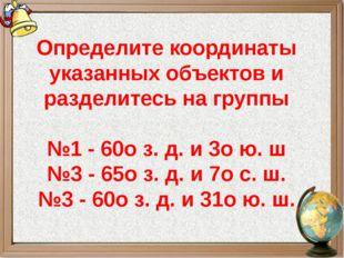 Определите координаты указанных объектов и разделитесь на группы №1 - 60оз.