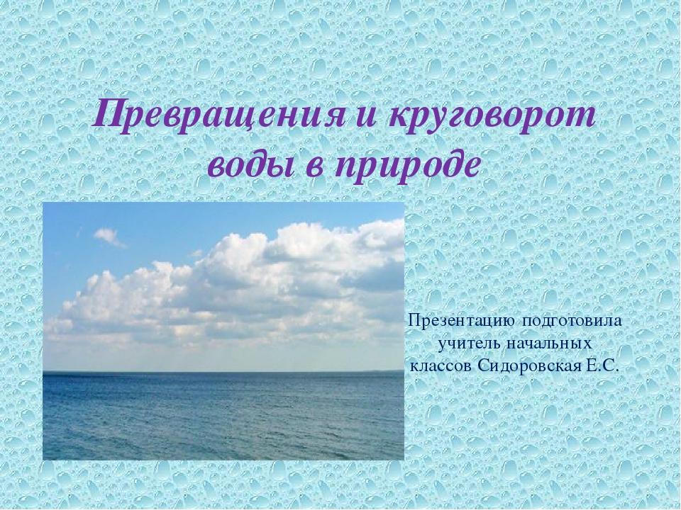 Превращения и круговорот воды в природе Презентацию подготовила учитель начал...