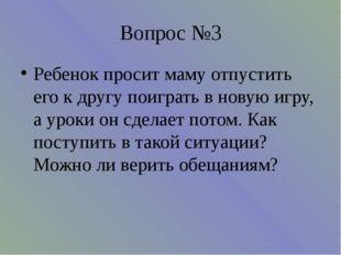 Вопрос №3 Ребенок просит маму отпустить его к другу поиграть в новую игру, а
