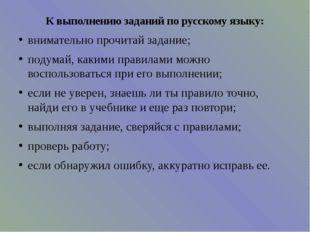 К выполнению заданий по русскому языку: внимательно прочитай задание; подумай