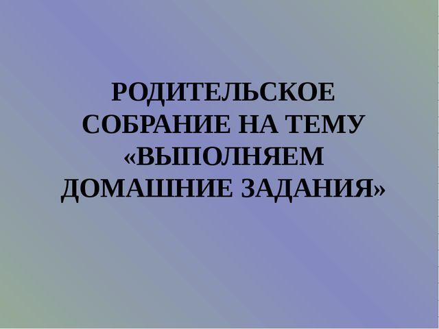 РОДИТЕЛЬСКОЕ СОБРАНИЕ НА ТЕМУ «ВЫПОЛНЯЕМ ДОМАШНИЕ ЗАДАНИЯ»