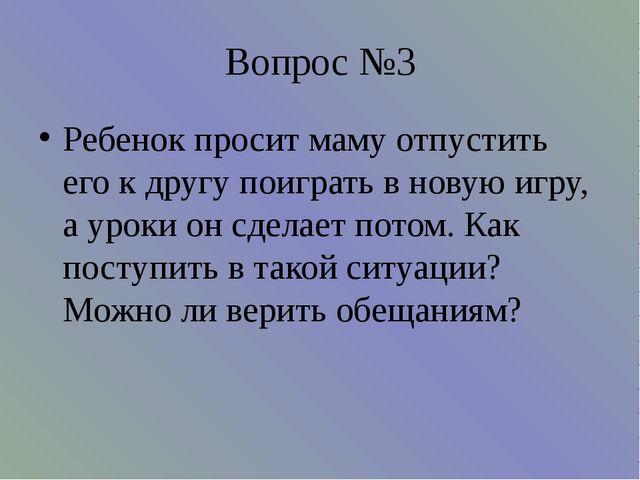 Вопрос №3 Ребенок просит маму отпустить его к другу поиграть в новую игру, а...