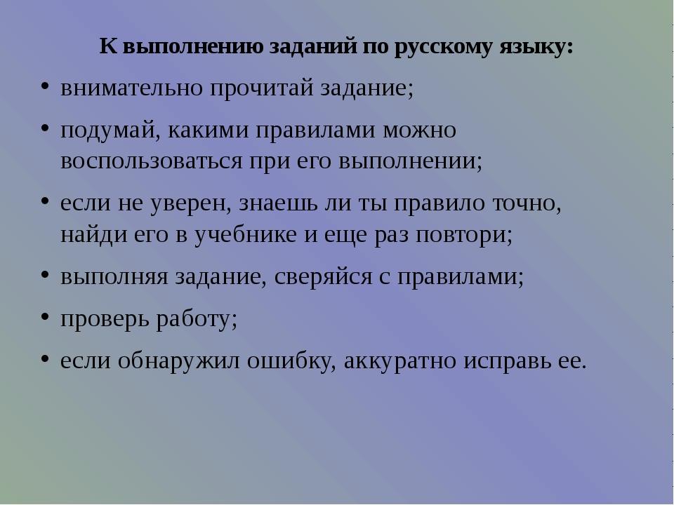 К выполнению заданий по русскому языку: внимательно прочитай задание; подумай...