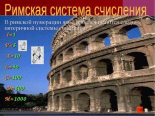 В римской нумерации явно прослеживаются следы пятеричной системы счисления. I