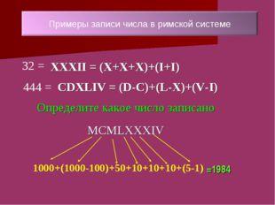 =1984 32 = XXXII = (X+X+X)+(I+I) 444 = CDXLIV = (D-C)+(L-X)+(V-I) 1000+(1000-