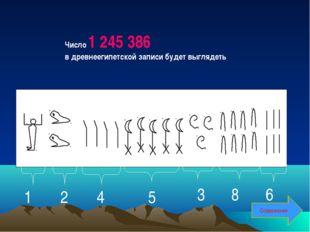 Число 1 245 386 в древнеегипетской записи будет выглядеть 1 2 4 5 3 8 6 Содер