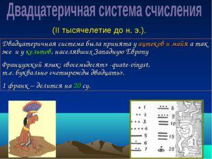 Двадцатеричная система была принята у ацтеков и майя а так же и у кельтов, на