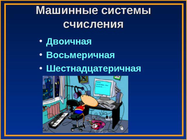Машинные системы счисления Двоичная Восьмеричная Шестнадцатеричная