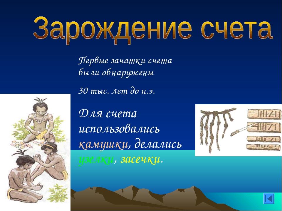 Первые зачатки счета были обнаружены 30 тыс. лет до н.э. Для счета использов...
