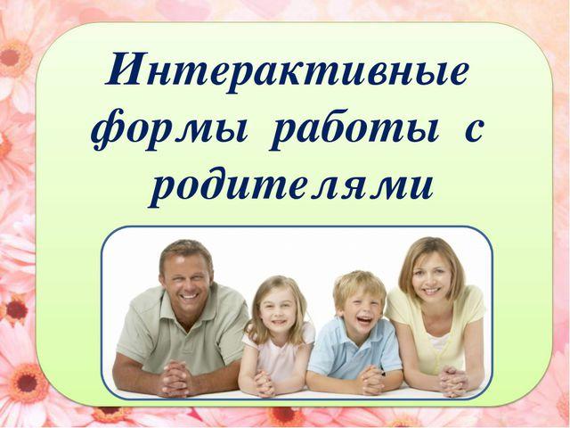 Интерактивные формы работы с родителями