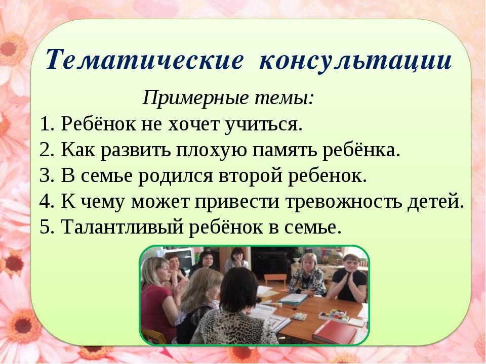 Тематические консультации Примерные темы: 1. Ребёнок не хочет учиться. 2. Как...