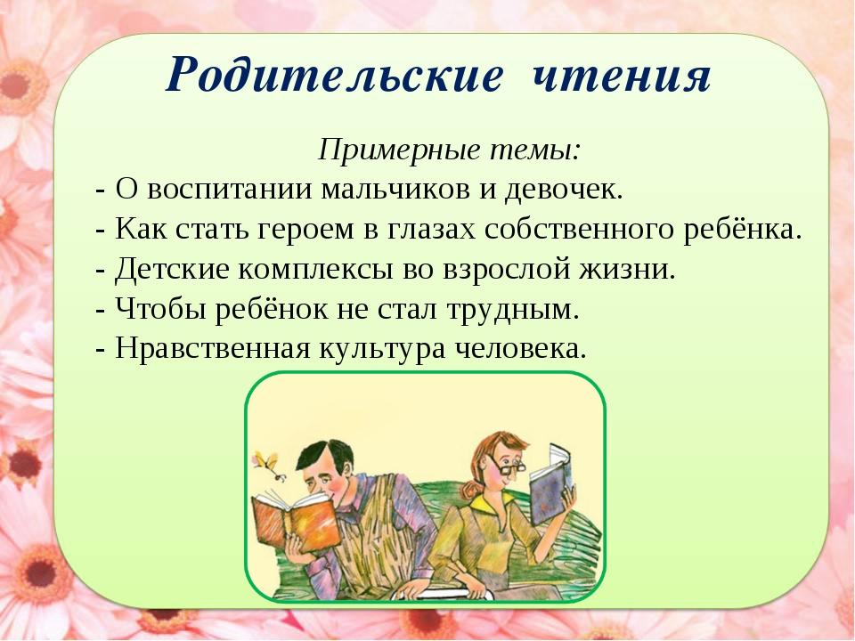 Родительские чтения Примерные темы: - О воспитании мальчиков и девочек. - Как...