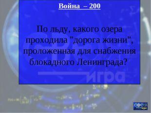 """Война – 200 По льду, какого озера проходила """"дорога жизни"""", проложенная для с"""