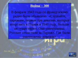 Война – 300 В феврале 1943 года по французскому радио было объявлено: «Слушай
