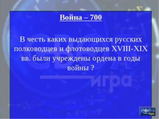 Война – 700 В честь каких выдающихся русских полководцев и флотоводцев XVIII-
