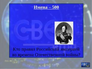 Имена – 500 Кто правил Российской империей во времена Отечественной войны?