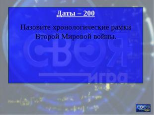 Даты – 200 Назовите хронологические рамки Второй Мировой войны.