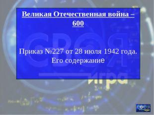 Великая Отечественная война – 600 Приказ №227 от 28 июля 1942 года. Его содер