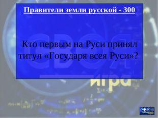 Правители земли русской - 300 Кто первым на Руси принял титул «Государя всея