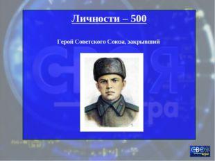 Личности – 500 Герой Советского Союза, закрывший