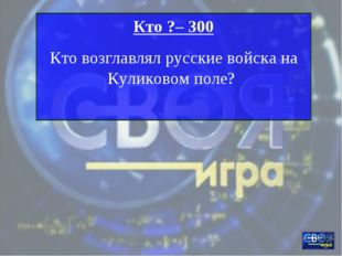 Кто ?– 300 Кто возглавлял русские войска на Куликовом поле?