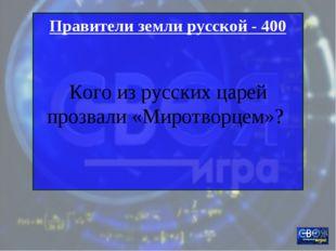 Правители земли русской - 400 Кого из русских царей прозвали «Миротворцем»?