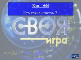 Кто – 600 Кто такие «гости»?