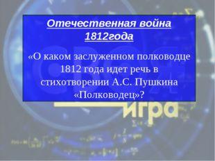 Отечественная война 1812года «О каком заслуженном полководце 1812 года идет р
